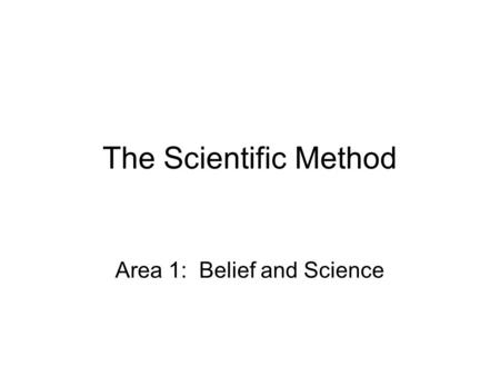 The Scientific Method Area 1: Belief and Science.