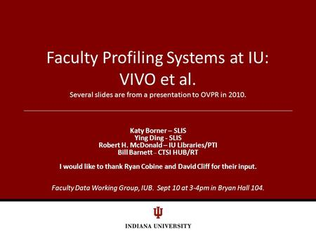 Faculty Profiling Systems at IU: VIVO et al. Several slides are from a presentation to OVPR in 2010. Katy Borner – SLIS Ying Ding - SLIS Robert H. McDonald.