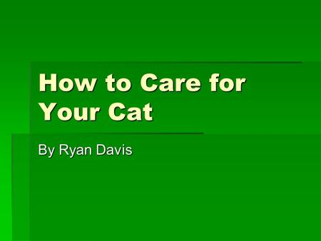 How to Care for Your Cat By Ryan Davis. Cool Cats Cats are very nice pets if you take care of them.