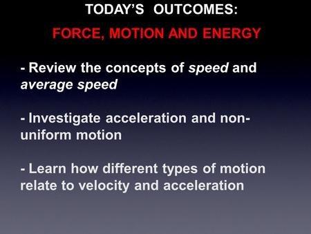 - Review the concepts of speed and average speed - Investigate acceleration and non- uniform motion - Learn how different types of motion relate to velocity.