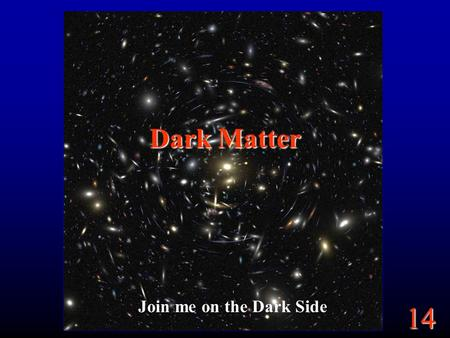 14 Dark Matter Join me on the Dark Side. 14 Goals Why do we think there is dark matter? Where do we think it is? How much is there?