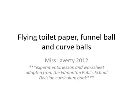 Flying toilet paper, funnel ball and curve balls Miss Laverty 2012 ***experiments, lesson and worksheet adapted from the Edmonton Public School Division.