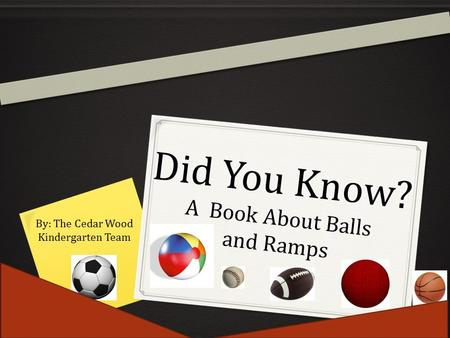 Did You Know? A Book About Balls and Ramps By: The Cedar Wood Kindergarten Team.