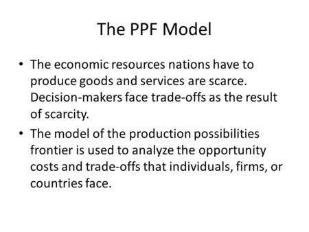 The PPF Model The economic resources nations have to produce goods and services are scarce. Decision-makers face trade-offs as the result of scarcity.
