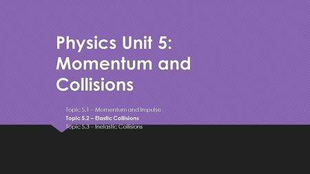 Physics Unit 5: Momentum and Collisions Topic 5.1 – Momentum and Impulse Topic 5.2 – Elastic Collisions Topic 5.3 – Inelastic Collisions Topic 5.1 – Momentum.