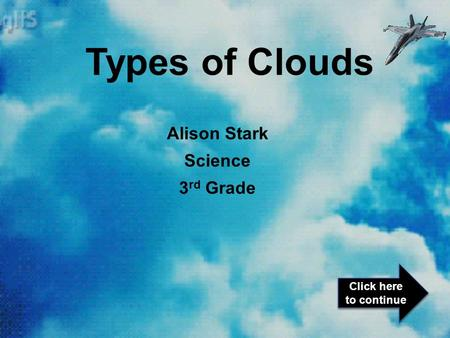 Alison Stark Science 3 rd Grade Types of Clouds Click here to continue Click here to continue.