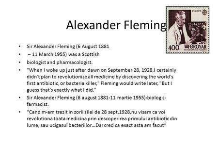 Alexander Fleming Sir Alexander Fleming (6 August 1881 – 11 March 1955) was a Scottish biologist and pharmacologist. When I woke up just after dawn on.