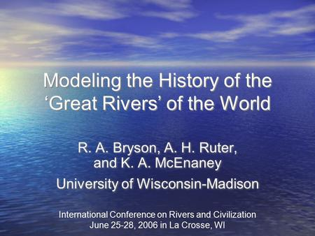 Modeling the History of the 'Great Rivers' of the World R. A. Bryson, A. H. Ruter, and K. A. McEnaney University of Wisconsin-Madison R. A. Bryson, A.