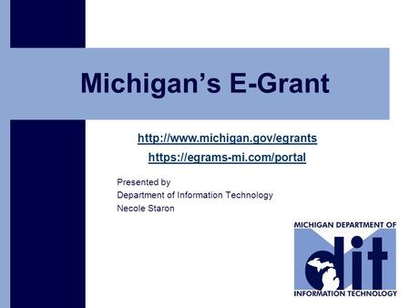 Click to add text Michigan's E-Grant  https://egrams-mi.com/portal Presented by Department of Information Technology Necole.