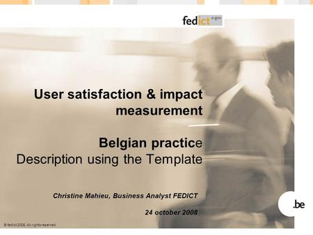 © fedict 2005. All rights reserved User satisfaction & impact measurement Belgian practice Description using the Template Christine Mahieu, Business Analyst.