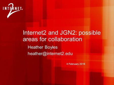 4 February 2016 Internet2 and JGN2: possible areas for collaboration Heather Boyles