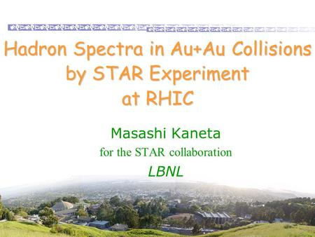 Masashi Kaneta, LBL Hadron Spectra in Au+Au Collisions by STAR Experiment at RHIC Masashi Kaneta for the STAR collaboration LBNL.