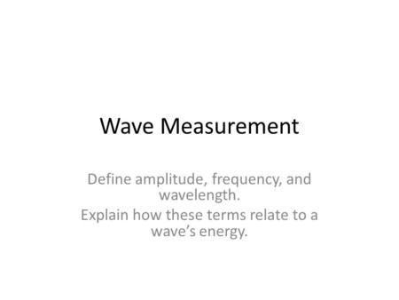 Wave Measurement Define amplitude, frequency, and wavelength. Explain how these terms relate to a wave's energy.