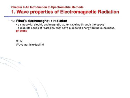 "1.1What's electromagnetic radiation - a sinusoidal electric and magnetic wave traveling through the space - a discrete series of ""particles"" that have."