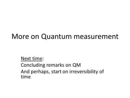 More on Quantum measurement Next time: Concluding remarks on QM And perhaps, start on irreversibility of time.