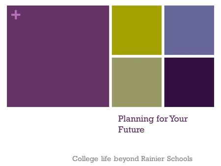 + Planning for Your Future College life beyond Rainier Schools.
