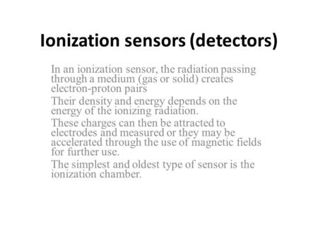 Ionization sensors (detectors) In an ionization sensor, the radiation passing through a medium (gas or solid) creates electron-proton pairs Their density.