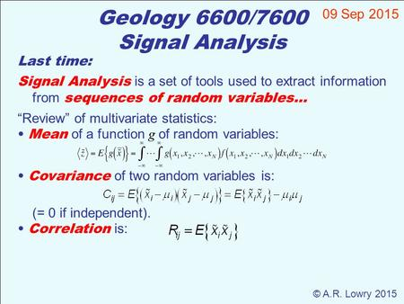 Geology 6600/7600 Signal Analysis 09 Sep 2015 © A.R. Lowry 2015 Last time: Signal Analysis is a set of tools used to extract information from sequences.