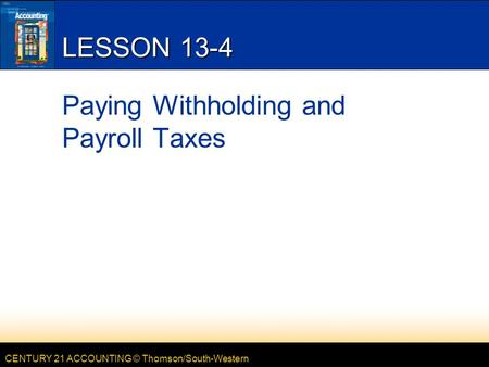 CENTURY 21 ACCOUNTING © Thomson/South-Western LESSON 13-4 Paying Withholding and Payroll Taxes.