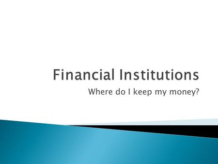 Where do I keep my money?.  Financial Institution – Organization that channels savings to investors.  How does it work? ◦ You deposit money ◦ You get.