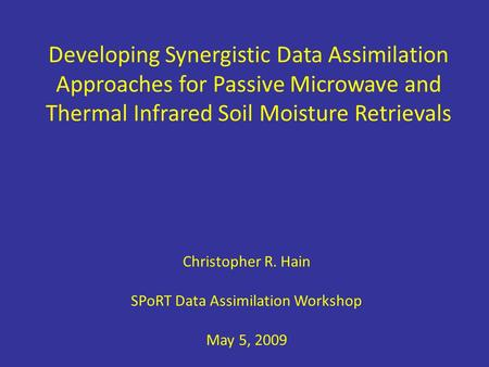 Developing Synergistic Data Assimilation Approaches for Passive Microwave and Thermal Infrared Soil Moisture Retrievals Christopher R. Hain SPoRT Data.