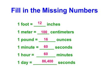 Fill in the Missing Numbers 1 foot = _____ inches 1 meter = _____ centimeters 1 pound = _______ ounces 1 minute = ______ seconds 1 hour = ________ minutes.