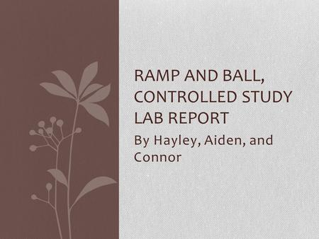 By Hayley, Aiden, and Connor RAMP AND BALL, CONTROLLED STUDY LAB REPORT.
