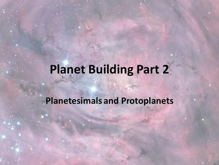 Planet Building Part 2 Planetesimals and Protoplanets.