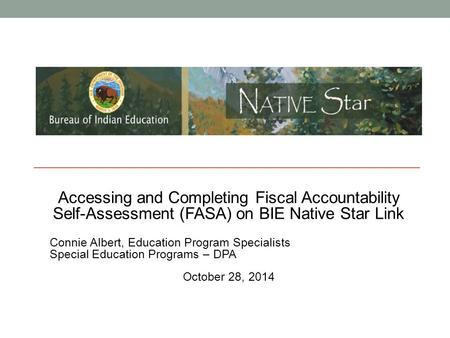 Accessing and Completing Fiscal Accountability Self-Assessment (FASA) on BIE Native Star Link Connie Albert, Education Program Specialists Special Education.