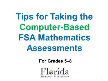 Tips for Taking the Computer-Based FSA Mathematics Assessments For Grades 5–8 1.