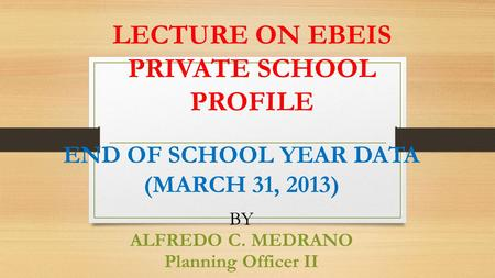 LECTURE ON EBEIS PRIVATE SCHOOL PROFILE END OF SCHOOL YEAR DATA (MARCH 31, 2013) BY ALFREDO C. MEDRANO Planning Officer II.