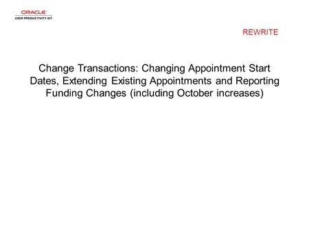 Change Transactions: Changing Appointment Start Dates, Extending Existing Appointments and Reporting Funding Changes (including October increases) REWRITE.