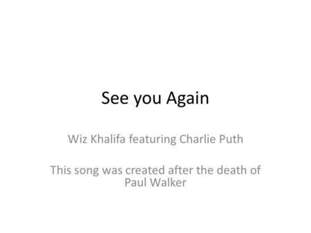 See you Again Wiz Khalifa featuring Charlie Puth This song was created after the death of Paul Walker.