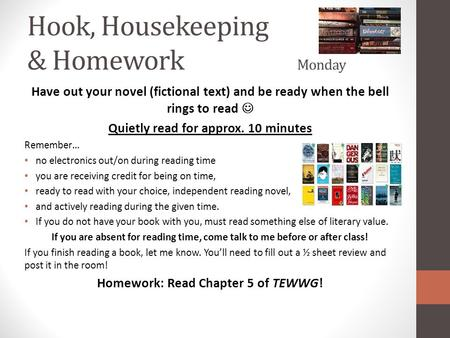 Hook, Housekeeping & Homework Monday Have out your novel (fictional text) and be ready when the bell rings to read Quietly read for approx. <strong>10</strong> minutes.