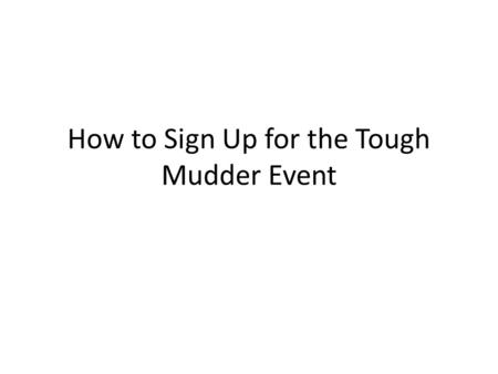 How to Sign Up for the Tough Mudder Event. Go to www.toughmudder.com.