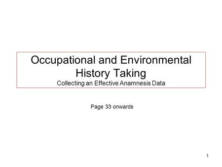 1 Occupational and Environmental History Taking Collecting an Effective Anamnesis Data Page 33 onwards.