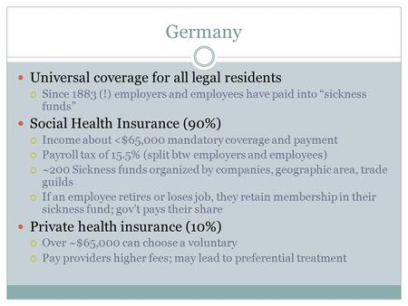 "Germany Universal coverage for all legal residents  Since 1883 (!) employers and employees have paid into ""sickness funds"" Social Health Insurance (90%)"