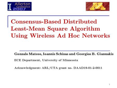 1 Consensus-Based Distributed Least-Mean Square Algorithm Using Wireless Ad Hoc Networks Gonzalo Mateos, Ioannis Schizas and Georgios B. Giannakis ECE.