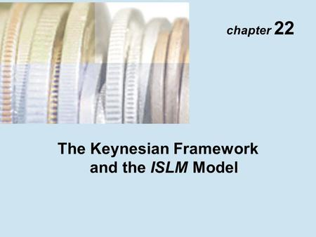 Chapter 22 The Keynesian Framework and the ISLM Model.
