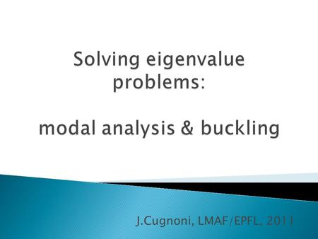 J.Cugnoni, LMAF/EPFL, 2011.  Goal: ◦ extract natural resonnance frequencies and eigen modes of a structure  Problem statement ◦ Dynamics equations (free.