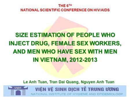 THE 6 TH NATIONAL SCIENTIFIC CONFERENCE ON HIV/AIDS Le Anh Tuan, Tran Dai Quang, Nguyen Anh Tuan SIZE ESTIMATION OF PEOPLE WHO INJECT DRUG, FEMALE SEX.