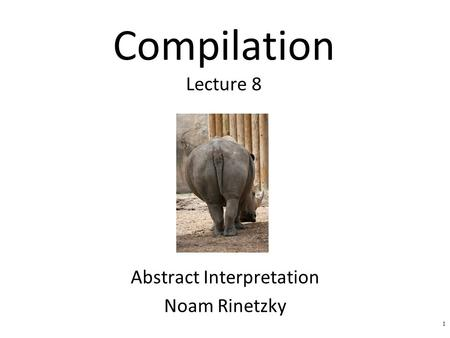 Compilation Lecture 8 Abstract Interpretation Noam Rinetzky 1.