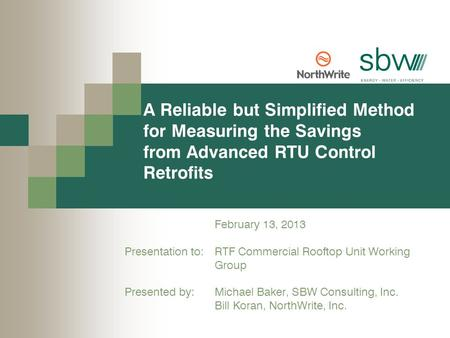 A Reliable but Simplified Method for Measuring the Savings from Advanced RTU Control Retrofits February 13, 2013 Presentation to: RTF Commercial Rooftop.