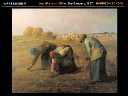 IMPRESSIONISM Jean-Francois Millet, The Gleaners, 1857. BARBIZON SCHOOL.