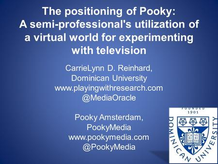The positioning of Pooky: A semi-professional's utilization of a virtual world for experimenting with television CarrieLynn D. Reinhard, Dominican University.
