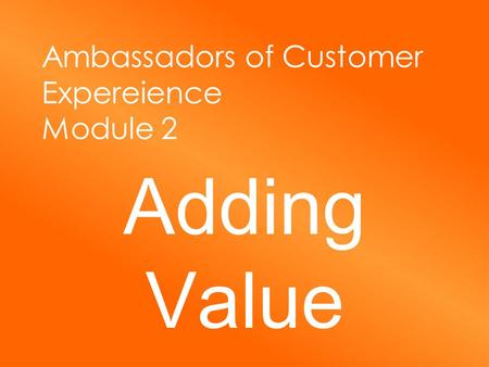 Ambassadors of Customer Expereience Module 2 Adding Value.