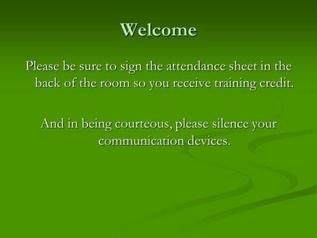 Welcome Please be sure to sign the attendance sheet in the back of the room so you receive training credit. And in being courteous, please silence your.