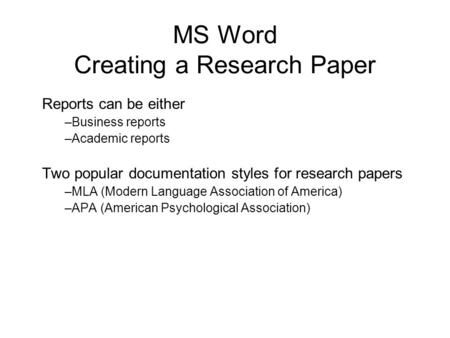MS Word Creating a Research Paper Reports can be either –Business reports –Academic reports Two popular documentation styles for research papers –MLA (Modern.