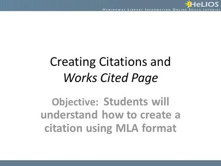 Creating Citations and Works Cited Page Objective: Students will understand how to create a citation using MLA format.