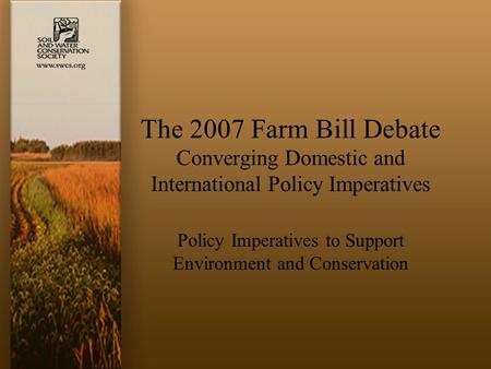 The 2007 Farm Bill Debate Converging Domestic and International Policy Imperatives Policy Imperatives to Support Environment and Conservation.